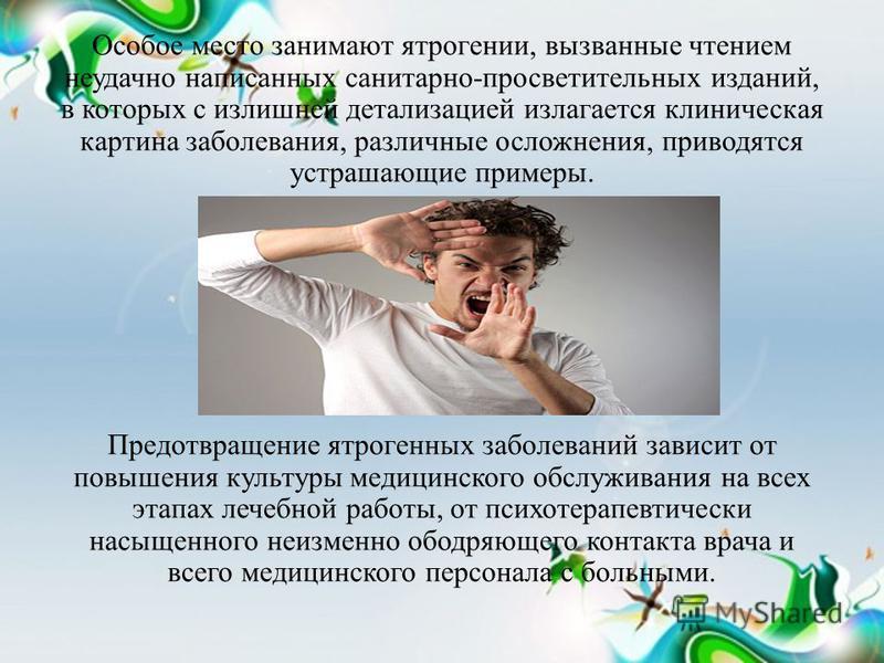 Особое место занимают ятрогении, вызванные чтением неудачно написанных санитарно-просветительных изданий, в которых с излишней детализацией излагается клиническая картина заболевания, различные осложнения, приводятся устрашающие примеры. Предотвращен