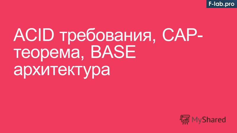 ACID требования, CAP- теорема, BASE архитектура