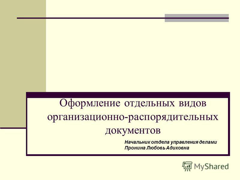 Оформление отдельных видов организационно-распорядительных документов Начальник отдела управления делами Пронина Любовь Адиковна