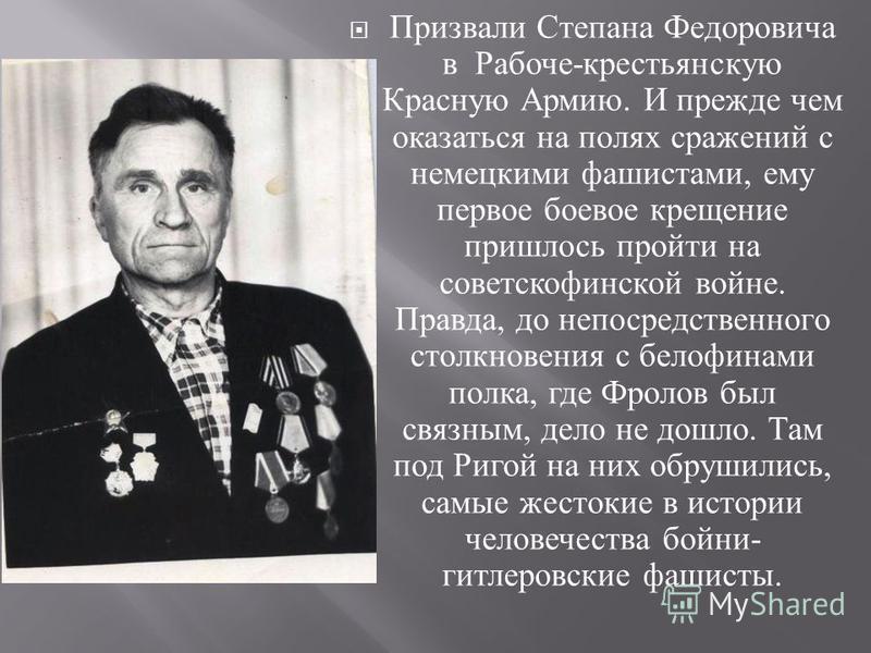 Призвали Степана Федоровича в Рабоче - крестьянскую Красную Армию. И прежде чем оказаться на полях сражений с немецкими фашистами, ему первое боевое крещение пришлось пройти на советско финской войне. Правда, до непосредственного столкновения с белоф