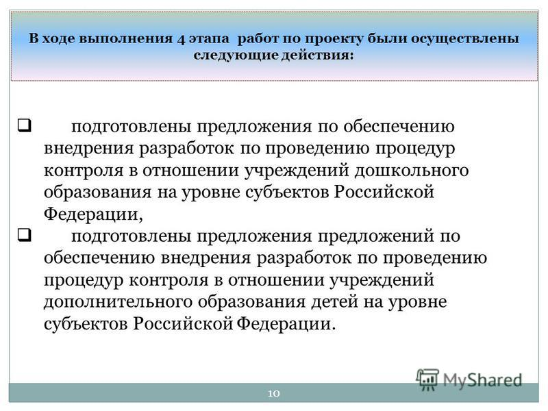 10 В ходе выполнения 4 этапа работ по проекту были осуществлены следующие действия: подготовлены предложения по обеспечению внедрения разработок по проведению процедур контроля в отношении учреждений дошкольного образования на уровне субъектов Россий