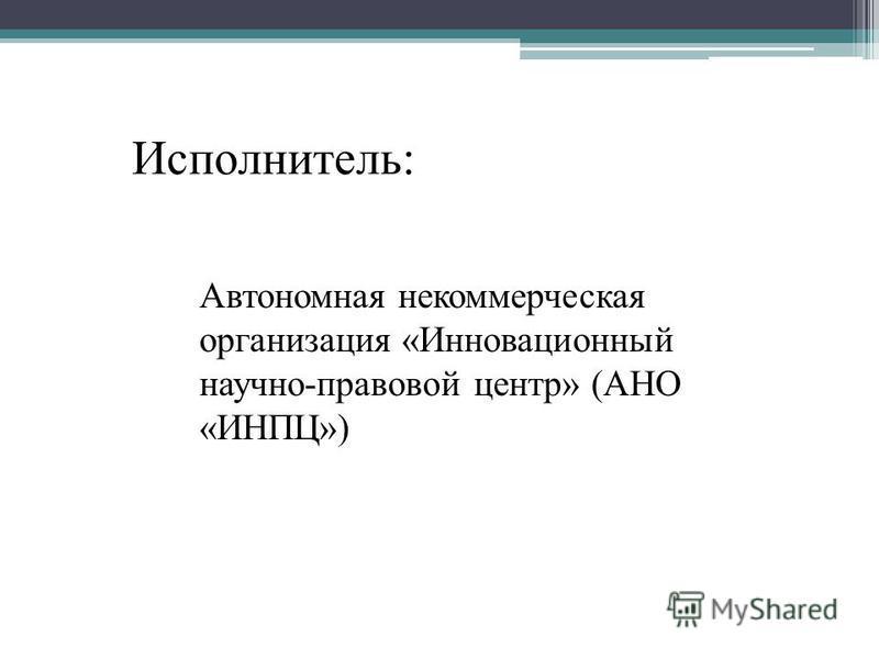 Автономная некоммерческая организация «Инновационный научно-правовой центр» (АНО «ИНПЦ») Исполнитель: