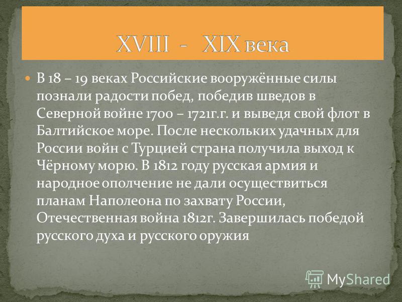В 18 – 19 веках Российские вооружённые силы познали радости побед, победив шведов в Северной войне 1700 – 1721 г.г. и выведя свой флот в Балтийское море. После нескольких удачных для России войн с Турцией страна получила выход к Чёрному морю. В 1812