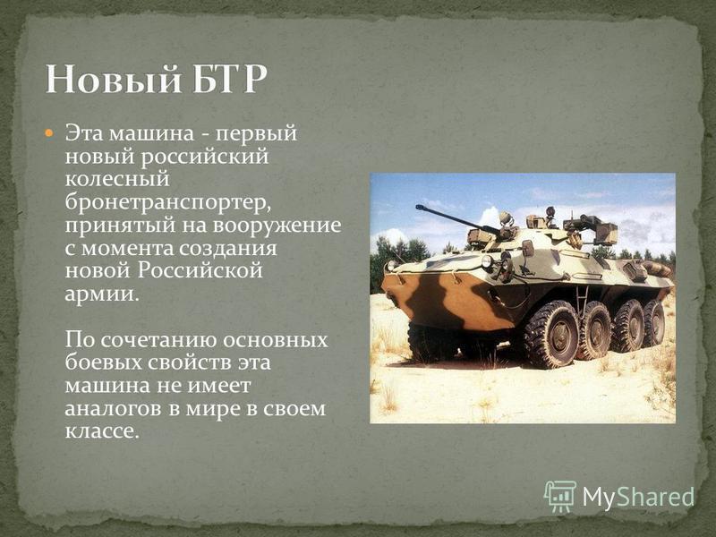 Эта машина - первый новый российский колесный бронетранспортер, принятый на вооружение с момента создания новой Российской армии. По сочетанию основных боевых свойств эта машина не имеет аналогов в мире в своем классе.