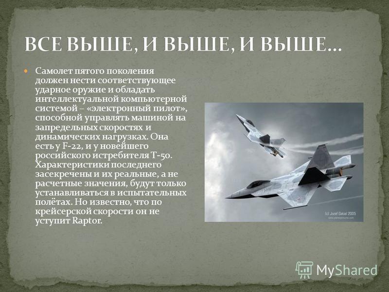 Самолет пятого поколения должен нести соответствующее ударное оружие и обладать интеллектуальной компьютерной системой – «электронный пилот», способной управлять машиной на запредельных скоростях и динамических нагрузках. Она есть у F-22, и у новейше