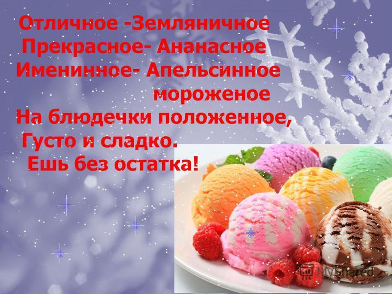Отличное -Земляничное Прекрасное- Ананасное Именинное- Апельсинное мороженое На блюдечки положенное, Густо и сладко. Ешь без остатка!