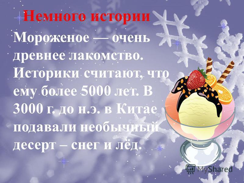 Немного истории Мороженое очень древнее лакомство. Историки считают, что ему более 5000 лет. В 3000 г. до н.э. в Китае подавали необычный десерт – снег и лёд.