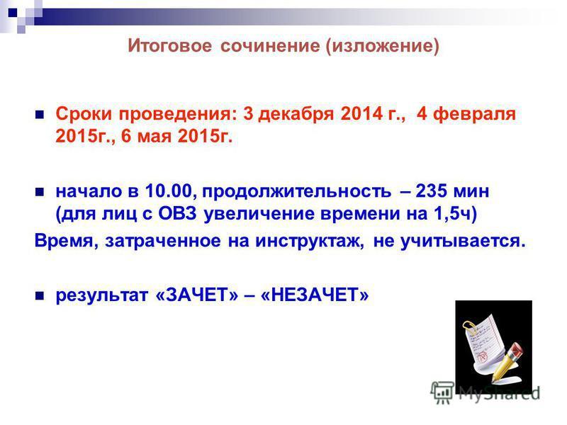 Итоговое сочинение (изложение) Сроки проведения: 3 декабря 2014 г., 4 февраля 2015 г., 6 мая 2015 г. начало в 10.00, продолжительность – 235 мин (для лиц с ОВЗ увеличение времени на 1,5 ч) Время, затраченное на инструктаж, не учитывается. результат «