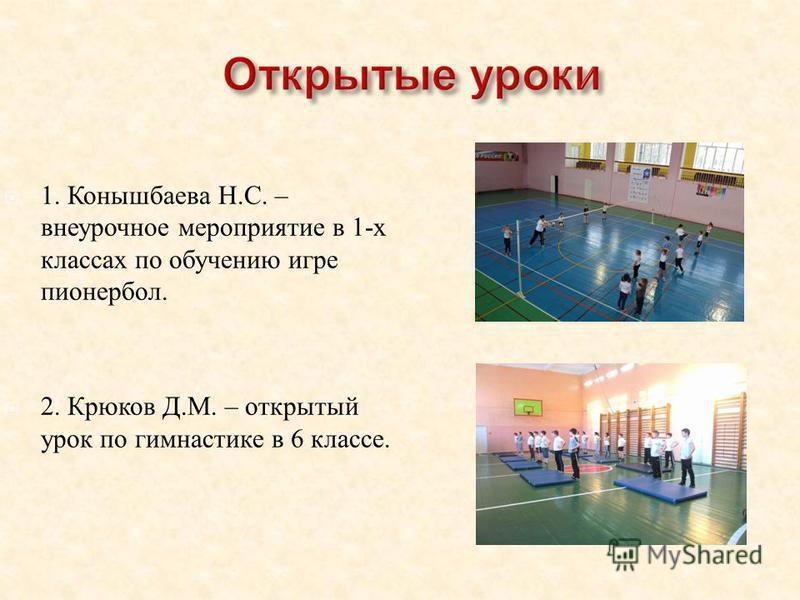 1. Конышбаева Н. С. – внеурочное мероприятие в 1- х классах по обучению игре пионербол. 2. Крюков Д. М. – открытый урок по гимнастике в 6 классе.