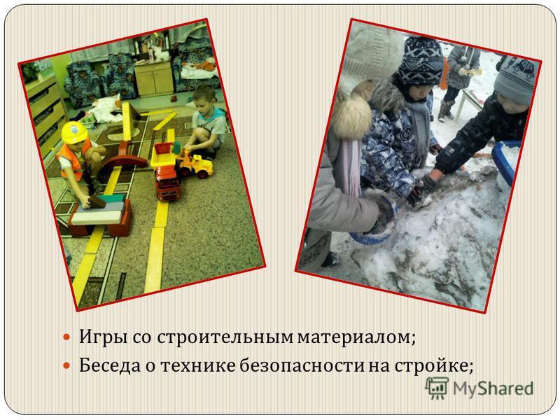 . Игры со строительным материалом ; Беседа о технике безопасности на стройке ;
