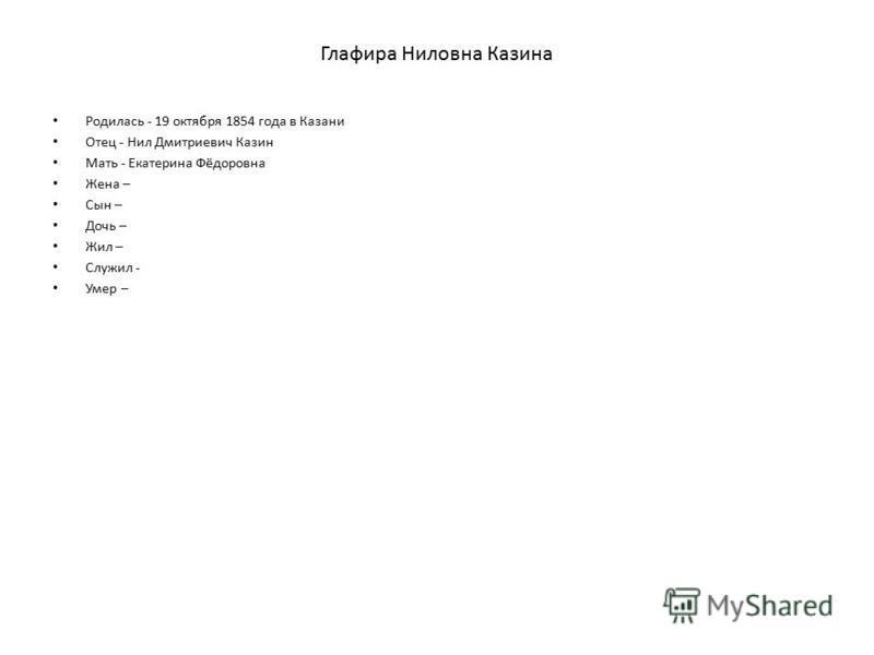 Глафира Ниловна Казина Родилась - 19 октября 1854 года в Казани Отец - Нил Дмитриевич Казин Мать - Екатерина Фёдоровна Жена – Сын – Дочь – Жил – Служил - Умер –