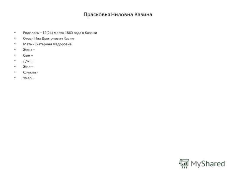 Прасковья Ниловна Казина Родилась – 12(24) марта 1860 года в Казани Отец - Нил Дмитриевич Казин Мать - Екатерина Фёдоровна Жена – Сын – Дочь – Жил – Служил - Умер –