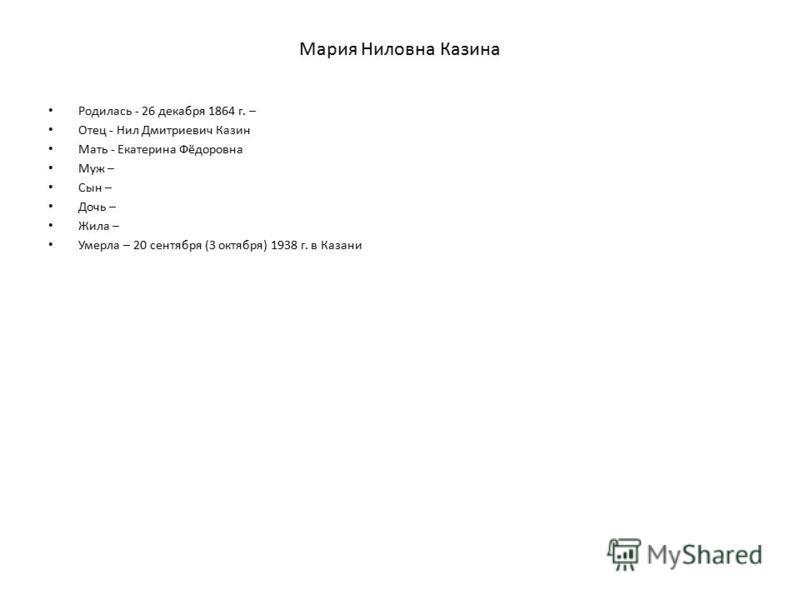 Мария Ниловна Казина Родилась - 26 декабря 1864 г. – Отец - Нил Дмитриевич Казин Мать - Екатерина Фёдоровна Муж – Сын – Дочь – Жила – Умерла – 20 сентября (3 октября) 1938 г. в Казани