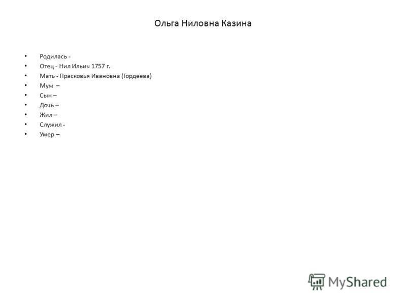 Ольга Ниловна Казина Родилась - Отец - Нил Ильич 1757 г. Мать - Прасковья Ивановна (Гордеева) Муж – Сын – Дочь – Жил – Служил - Умер –