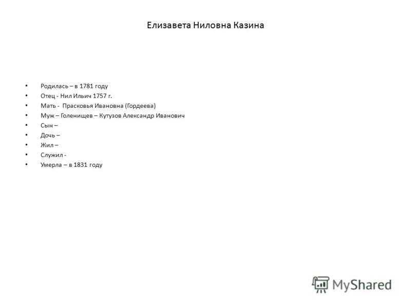 Елизавета Ниловна Казина Родилась – в 1781 году Отец - Нил Ильич 1757 г. Мать - Прасковья Ивановна (Гордеева) Муж – Голенищев – Кутузов Александр Иванович Сын – Дочь – Жил – Служил - Умерла – в 1831 году