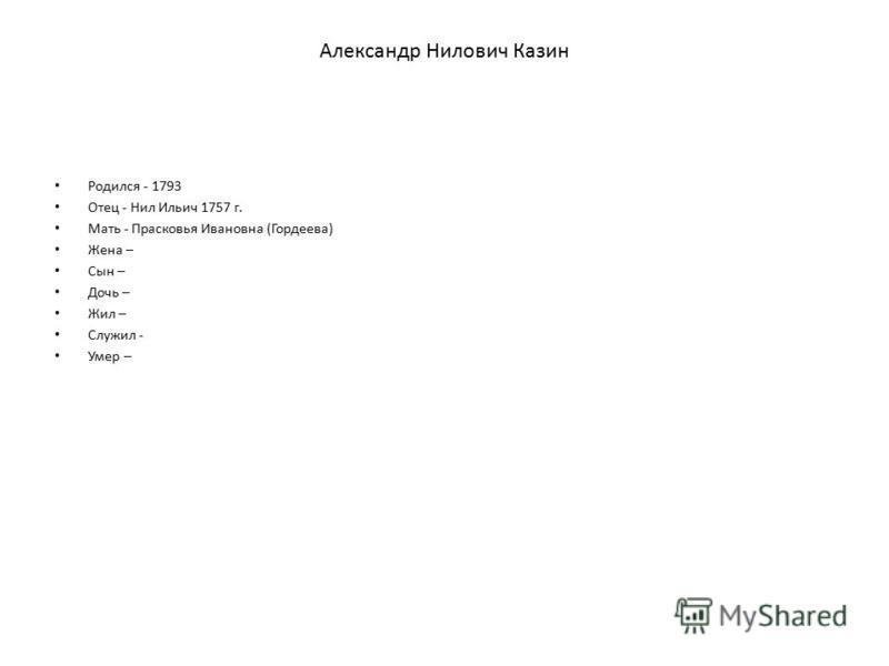 Александр Нилович Казин Родился - 1793 Отец - Нил Ильич 1757 г. Мать - Прасковья Ивановна (Гордеева) Жена – Сын – Дочь – Жил – Служил - Умер –