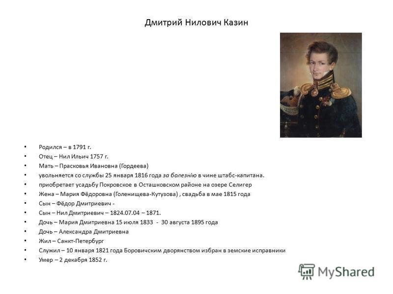 Дмитрий Нилович Казин Родился – в 1791 г. Отец – Нил Ильич 1757 г. Мать – Прасковья Ивановна (Гордеева) увольняется со службы 25 января 1816 года за болезнiю в чине штабс-капитана. приобретает усадьбу Покровское в Осташковском районе на озере Селигер