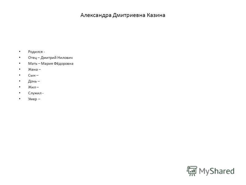 Александра Дмитриевна Казина Родился - Отец – Дмитрий Нилович Мать – Мария Фёдоровна Жена – Сын – Дочь – Жил – Служил - Умер –