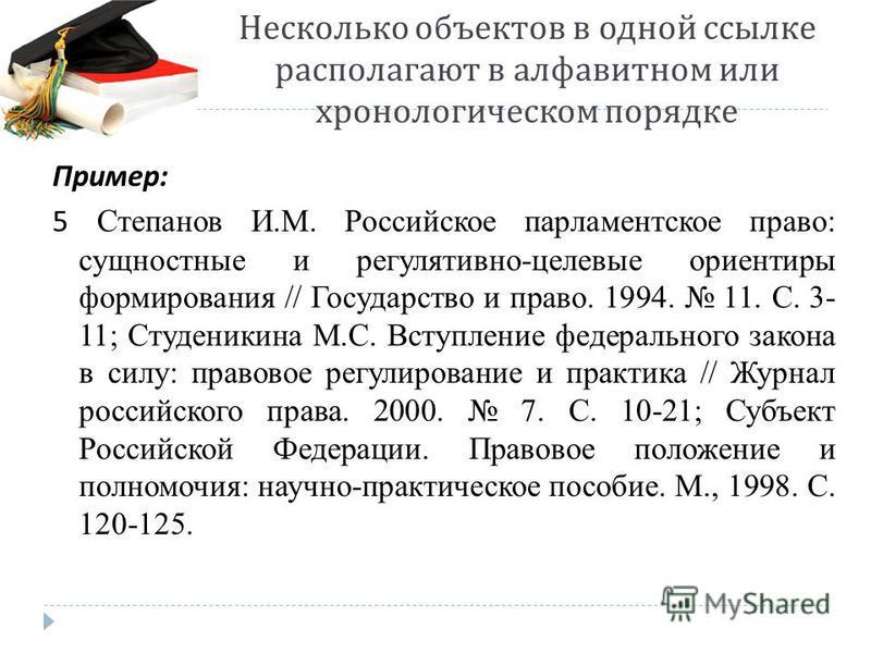 Несколько объектов в одной ссылке располагают в алфавитном или хронологическом порядке Пример : 5 Степанов И.М. Российское парламентское право: сущностные и регулятивно-целевые ориентиры формирования // Государство и право. 1994. 11. С. 3- 11; Студен