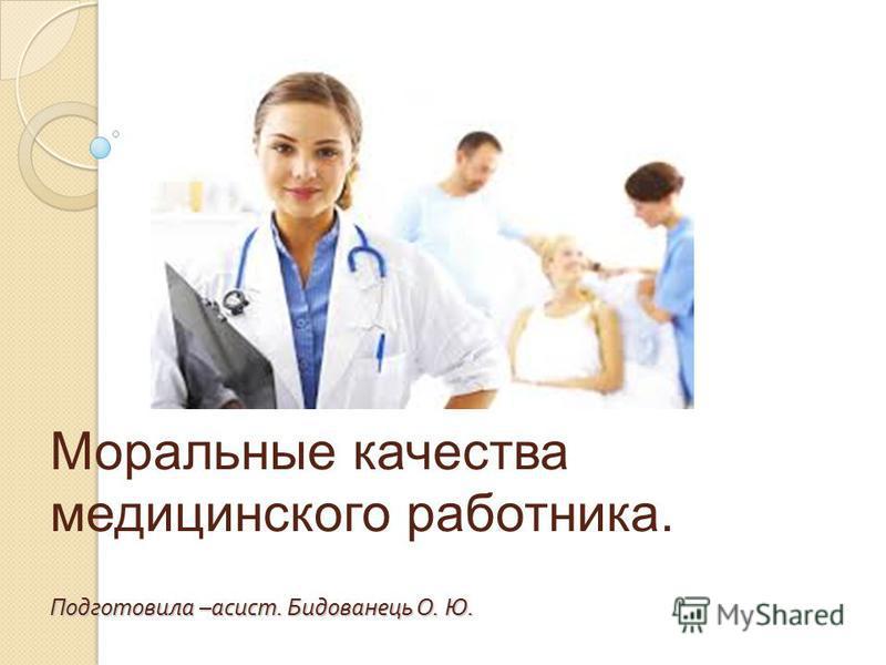 Подготовила – асист. Бидованець О. Ю. Моральные качества медицинского работника. Подготовила – асист. Бидованець О. Ю.