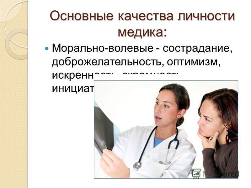 Основные качества личности медика: Морально-волевые - сострадание, доброжелательность, оптимизм, искренность, скромность, инициативность, решительность.