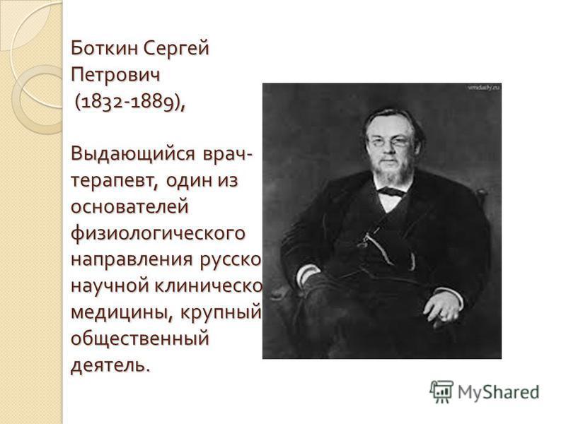 Боткин Сергей Петрович (1832-1889), Выдающийся врач - терапевт, один из основателей физиологического направления русской научной клинической медицины, крупный общественный деятель.