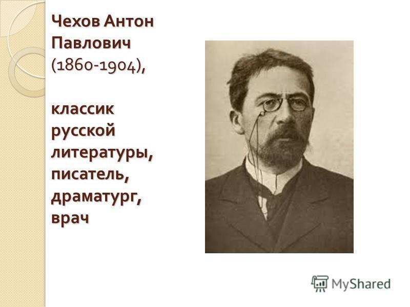 Чехов Антон Павлович (1860-1904), классик русской литературы, писатель, драматург, врач