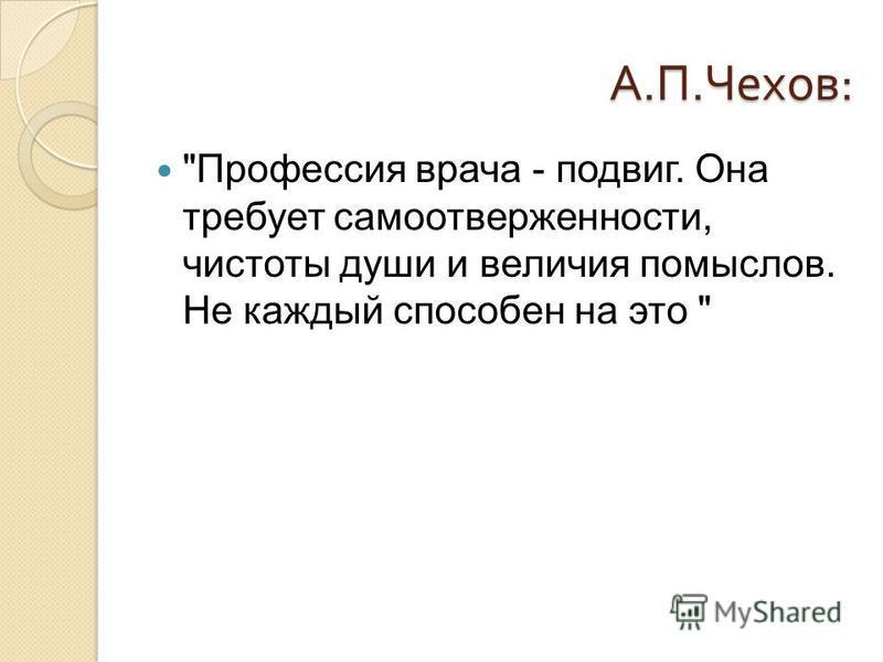 А. П. Чехов : Профессия врача - подвиг. Она требует самоотверженности, чистоты души и величия помыслов. Не каждый способен на это