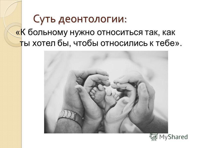 Суть деонтологии : «К больному нужно относиться так, как ты хотел бы, чтобы относились к тебе».