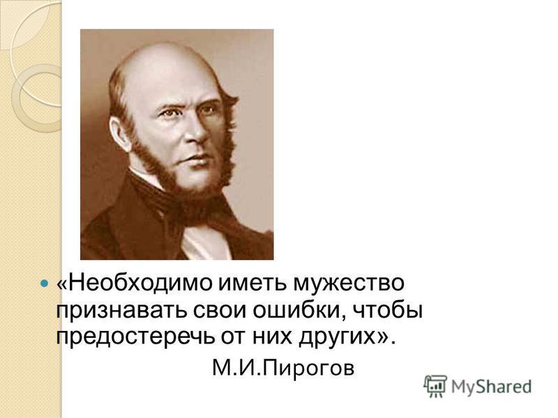 « Необходимо иметь мужество признавать свои ошибки, чтобы предостеречь от них других». М. И. Пирогов