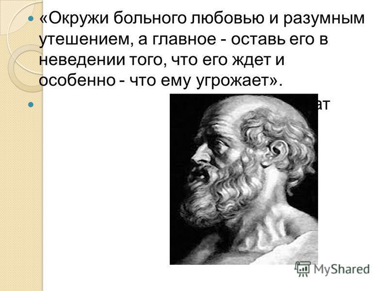 «Окружи больного любовью и разумным утешением, а главное - оставь его в неведении того, что его ждет и особенно - что ему угрожает». Гиппократ