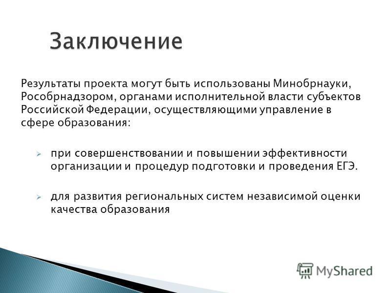 Результаты проекта могут быть использованы Минобрнауки, Рособрнадзором, органами исполнительной власти субъектов Российской Федерации, осуществляющими управление в сфере образования: при совершенствовании и повышении эффективности организации и проце