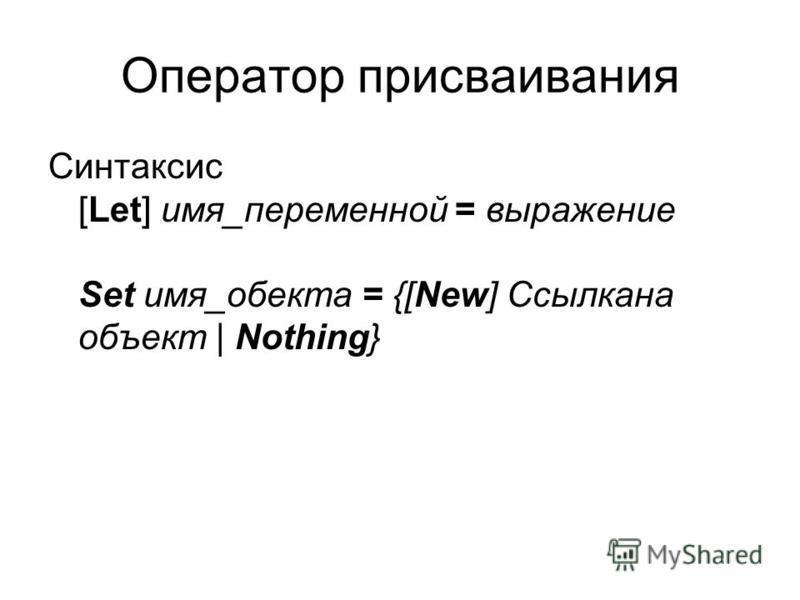 Оператор присваивания Синтаксис [Let] имя_переменной = выражение Set имя_объекта = {[New] Ссылкана объект | Nothing}