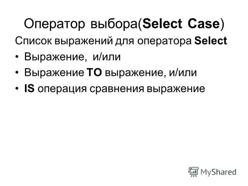Оператор выбора(Select Case) Список выражений для оператора Select Выражение, и/или Выражение TO выражение, и/или IS операция сравнения выражение