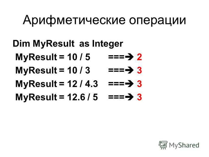 Арифметические операции Dim MyResult as Integer MyResult = 10 / 5 === 2 MyResult = 10 / 3 === 3 MyResult = 12 / 4.3 === 3 MyResult = 12.6 / 5 === 3