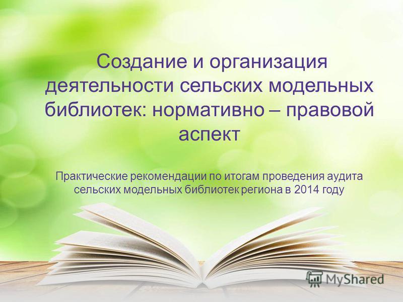 Создание и организация деятельности сельских модельных библиотек: нормативно – правовой аспект Практические рекомендации по итогам проведения аудита сельских модельных библиотек региона в 2014 году