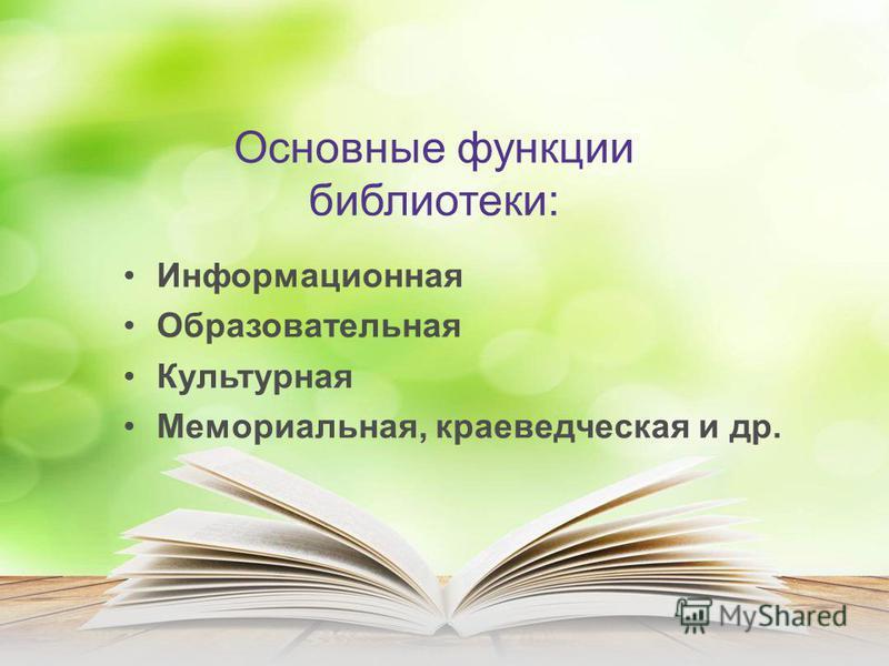 Основные функции библиотеки: Информационная Образовательная Культурная Мемориальная, краеведческая и др.