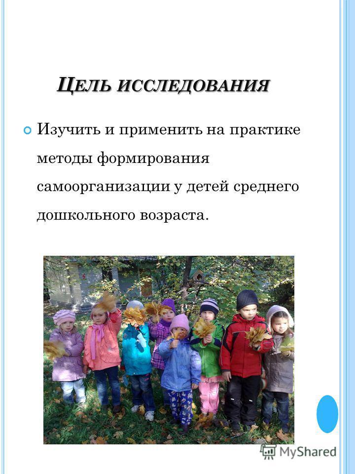 Ц ЕЛЬ ИССЛЕДОВАНИЯ Изучить и применить на практике методы формирования самоорганизации у детей среднего дошкольного возраста.