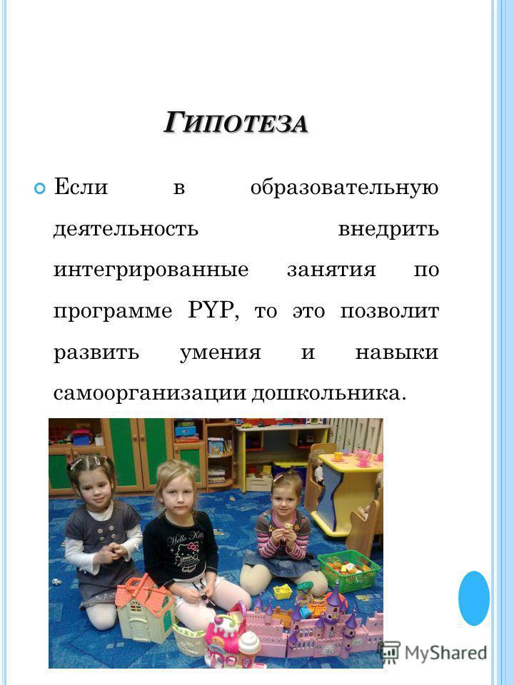 Г ИПОТЕЗА Если в образовательную деятельность внедрить интегрированные занятия по программе PYP, то это позволит развить умения и навыки самоорганизации дошкольника.