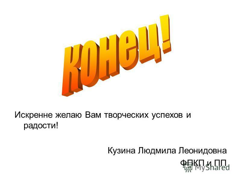 Искренне желаю Вам творческих успехов и радости! Кузина Людмила Леонидовна ФПКП и ПП