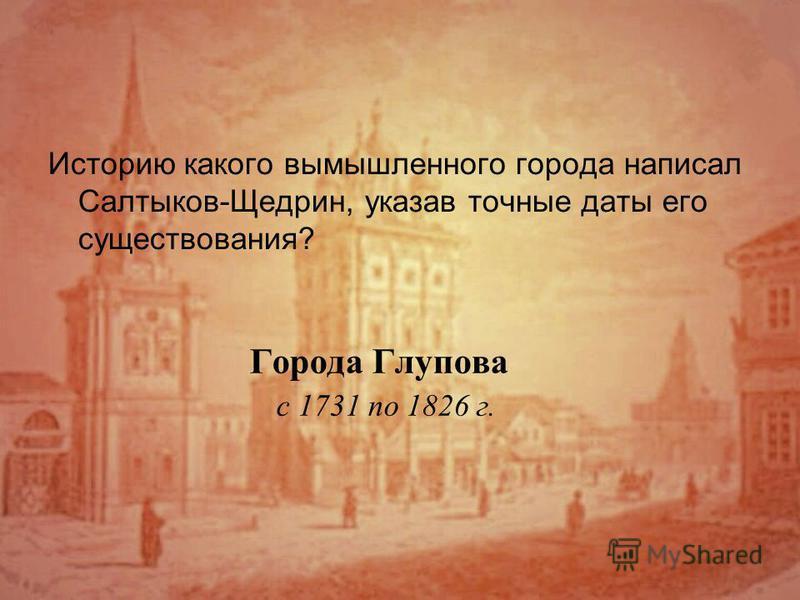 Города Глупова с 1731 по 1826 г. Историю какого вымышленного города написал Салтыков-Щедрин, указав точные даты его существования?