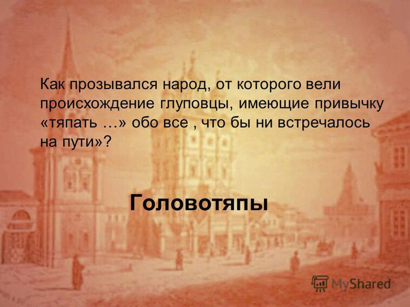 Головотяпы Как прозывался народ, от которого вели происхождение глуповцы, имеющие привычку «тяпать …» обо все, что бы ни встречалось на пути»?