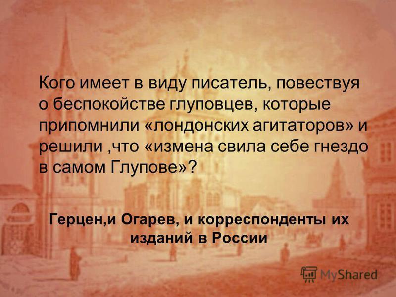 Герцен,и Огарев, и корреспонденты их изданий в России Кого имеет в виду писатель, повествуя о беспокойстве глуповцев, которые припомнили «лондонских агитаторов» и решили,что «измена свила себе гнездо в самом Глупове»?
