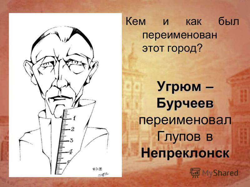 Угрюм – Бурчеев Угрюм – Бурчеев переименовал Глупов в Непреклонск Кем и как был переименован этот город?