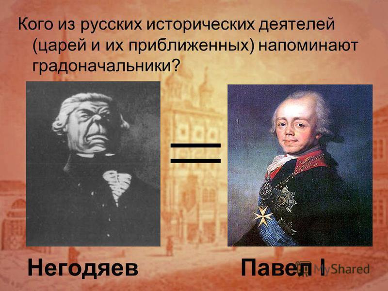 Негодяев Кого из русских исторических деятелей (царей и их приближенных) напоминают градоначальники? Павел I