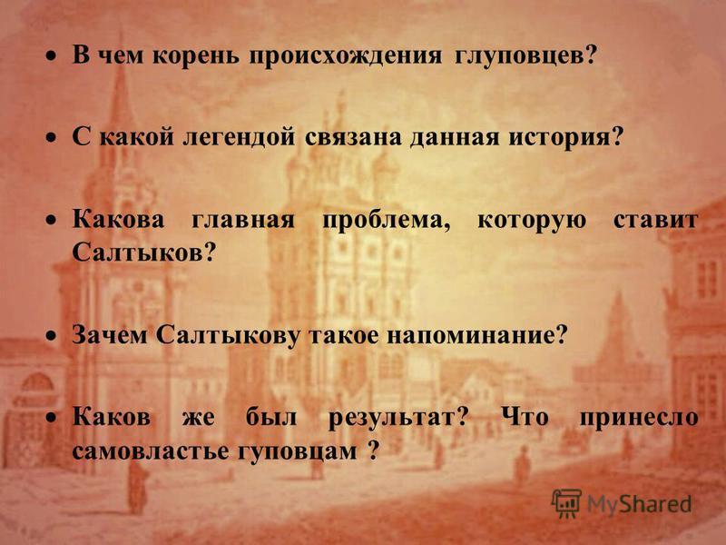 В чем корень происхождения глуповцев? С какой легендой связана данная история? Какова главная проблема, которую ставит Салтыков? Зачем Салтыкову такое напоминание? Каков же был результат? Что принесло самовластье гуповцам ?
