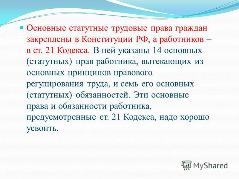 Основные статутные трудовые права граждан закреплены в Конституции РФ, а работников – в ст. 21 Кодекса. В ней указаны 14 основных (статутных) прав работника, вытекающих из основных принципов правового регулирования труда, и семь его основных (статутн