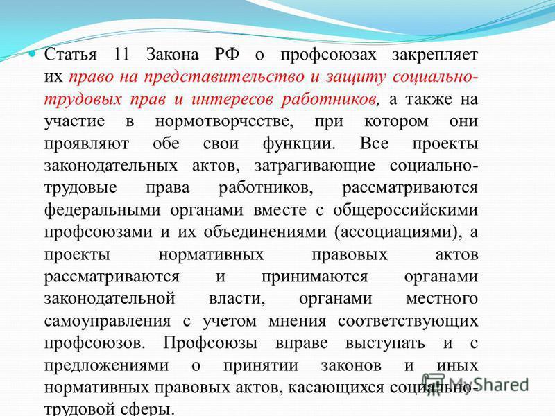 Статья 11 Закона РФ о профсоюзах закрепляет их право на представительство и защиту социально- трудовых прав и интересов работников, а также на участие в нормотворчсстве, при котором они проявляют обе свои функции. Все проекты законодательных актов, з
