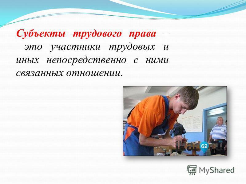 Субъекты трудового права – это участники трудовых и иных непосредственно с ними связанных отношении.