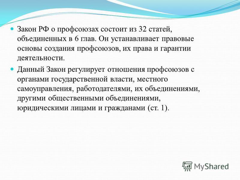 Закон РФ о профсоюзах состоит из 32 статей, объединенных в 6 глав. Он устанавливает правовые основы создания профсоюзов, их права и гарантии деятельности. Данный Закон регулирует отношения профсоюзов с органами государственной власти, местного самоуп
